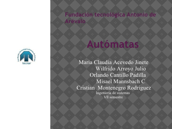 Fundación tecnológica Antonio de Arévalo Autómatas Maria Claudia Acevedo Jinete Wilfrido Arroyo Julio Orlando Cantillo Pad...
