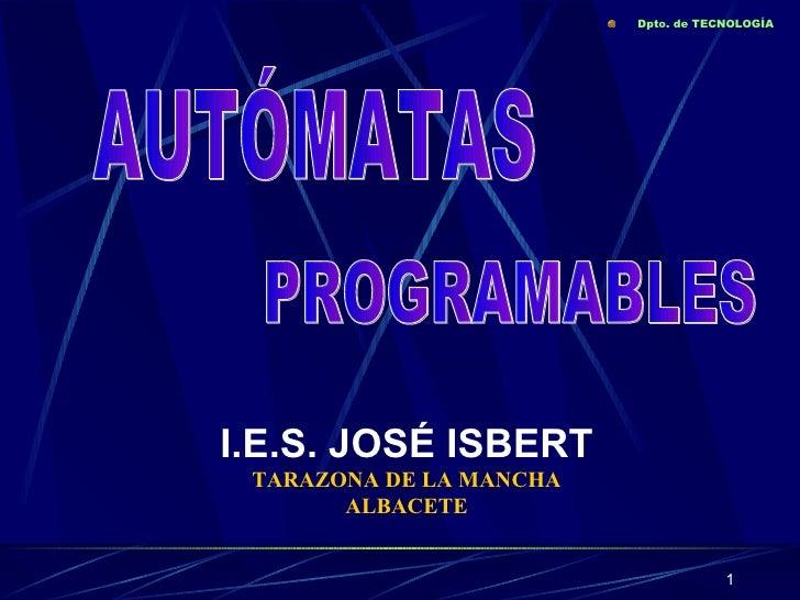 I.E.S. JOSÉ ISBERT TARAZONA DE LA MANCHA ALBACETE <ul><li>Dpto. de TECNOLOGÍA </li></ul>AUTÓMATAS PROGRAMABLES