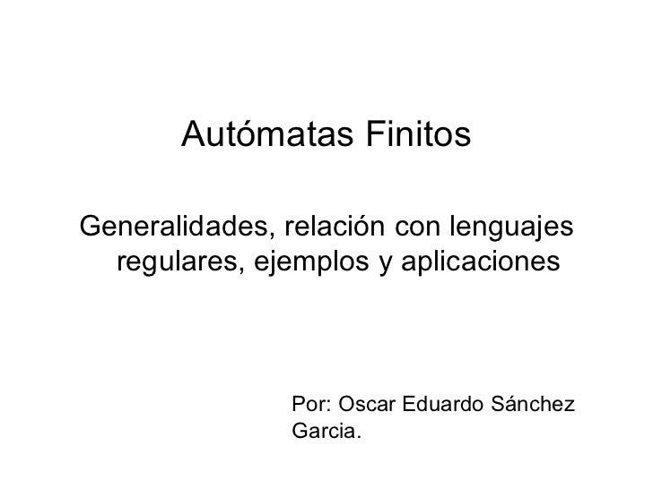 Autómatas Finitos <ul><li>Generalidades, relación con lenguajes regulares, ejemplos y aplicaciones </li></ul>Por: Oscar Ed...