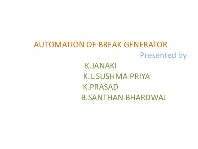 AUTOMATION OF BREAK GENERATOR                       Presented by          K.JANAKI          K.L.SUSHMA PRIYA          K.PR...
