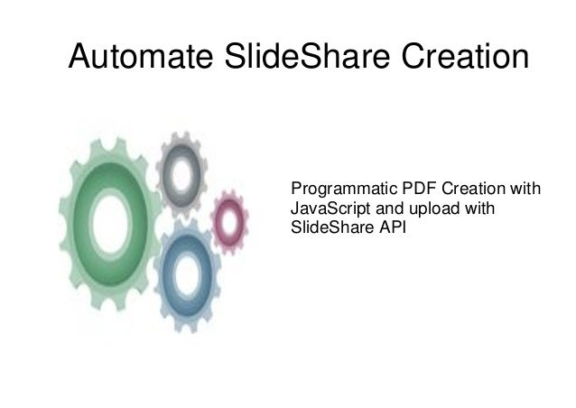 Automate SlideShare Creation  Programmatic PDF Creation with  JavaScript and upload with  SlideShare API