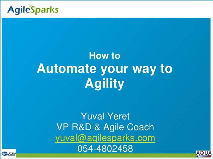 How to Automate your way to       Agility          Yuval Yeret   VP R&D & Agile Coach   yuval@agilesparks.com        054-4...