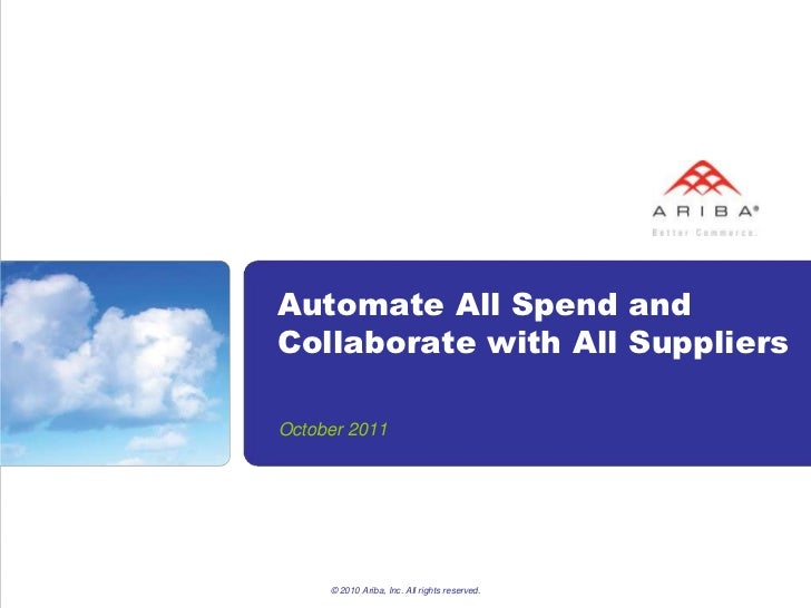 Automate All Spend andCollaborate with All SuppliersOctober 2011     © 2010 Ariba, Inc. All rights reserved.