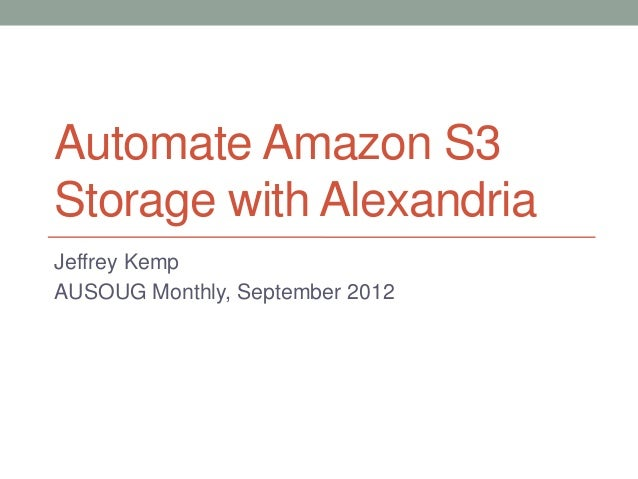 Automate Amazon S3 Storage with Alexandria Jeffrey Kemp AUSOUG Monthly, September 2012