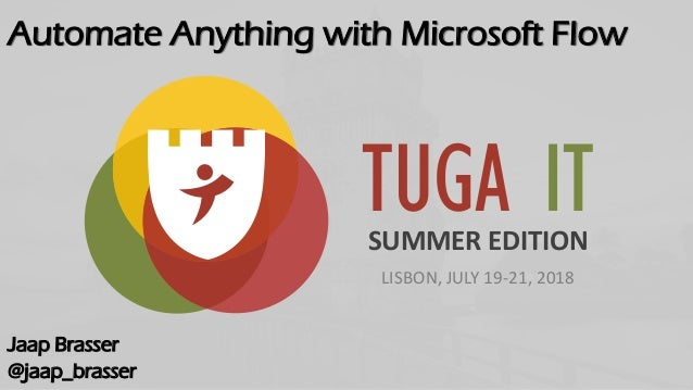 TUGA ITSUMMER EDITION LISBON, JULY 19-21, 2018 Automate Anything with Microsoft Flow Jaap Brasser @jaap_brasser