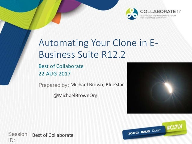 Session ID: Prepared by: Automating Your Clone in E- Business Suite R12.2 Best of Collaborate 22-AUG-2017 Best of Collabor...