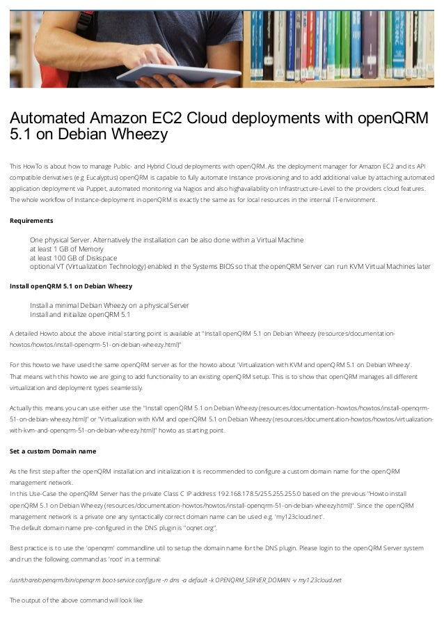 Automated Amazon EC2 Cloud deployments with openQRM 5.1 on Debian Wheezy This HowTo is about how to manage Public- and Hyb...
