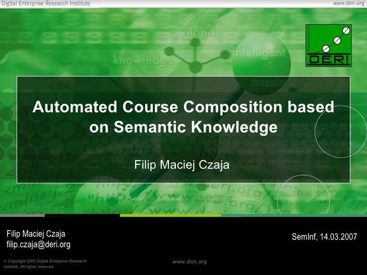 Automated  Course Composition based on Semantic Knowledge Filip Maciej Czaja Filip Maciej Czaja [email_address] SemInf, 14...