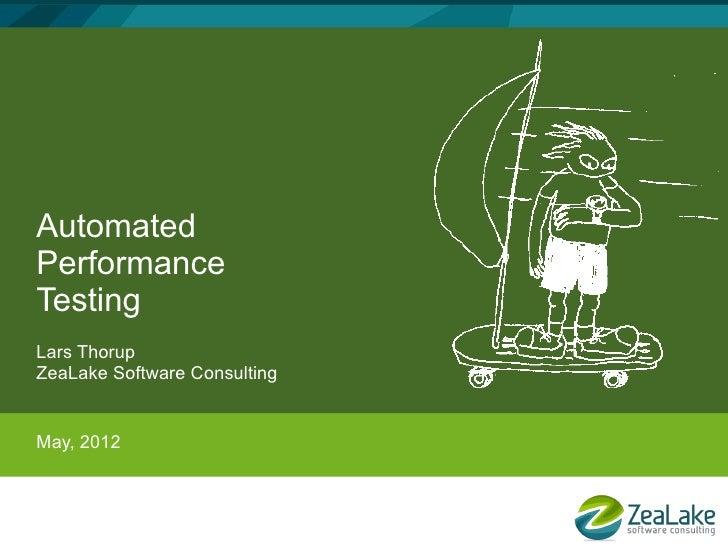 AutomatedPerformanceTestingLars ThorupZeaLake Software ConsultingMay, 2012