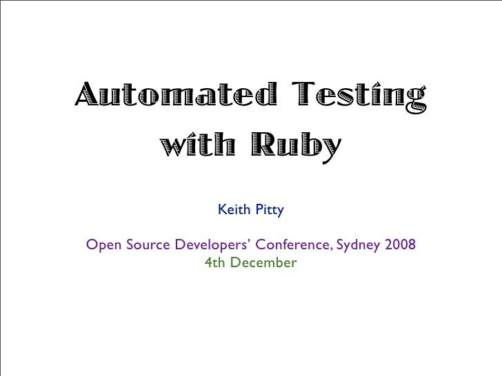 Automated Testing     with Ruby                   Keith Pitty  Open Source Developers' Conference, Sydney 2008            ...