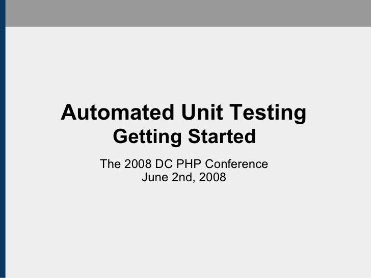 Automated Unit Testing Getting Started The 2008 DC PHP Conference June 2nd, 2008