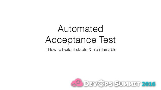 Automated Acceptance Test ~ How to build it stable & maintainable