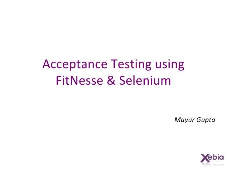 Acceptance Testing using FitNesse & Selenium Mayur Gupta