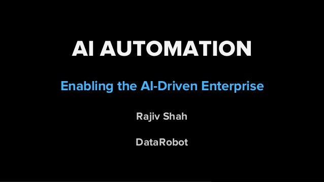AI AUTOMATION Enabling the AI-Driven Enterprise Rajiv Shah DataRobot