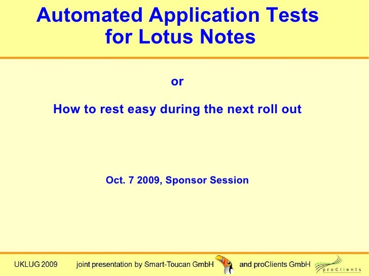 Automated Application Tests      for Lotus Notes                       or   How to rest easy during the next roll out     ...
