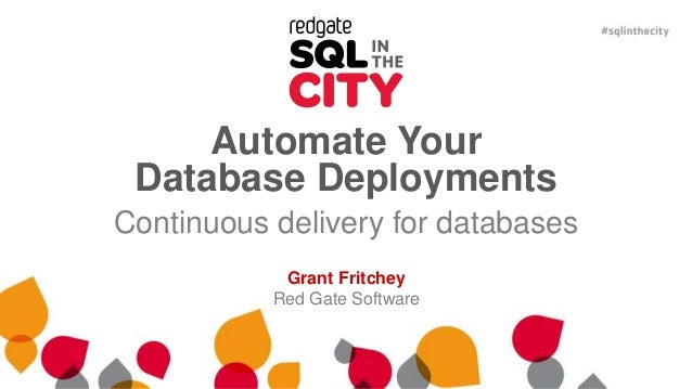 Automate Your Database Deployments Continuous delivery for databases Grant Fritchey Red Gate Software