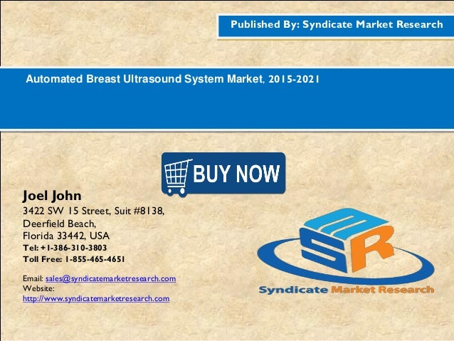 Published By: Syndicate Market Research Automated Breast Ultrasound System Market, 2015-2021 Joel John 3422 SW 15 Street, ...