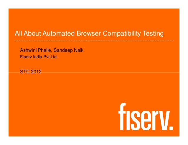 All About Automated Browser Compatibility Testing Ashwini Phalle, Sandeep Naik Fiserv India Pvt Ltd. STC 2012STC 2012