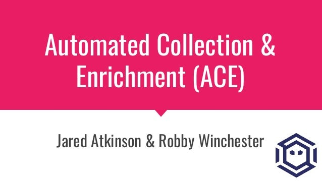 Automated Collection & Enrichment (ACE) Jared Atkinson & Robby Winchester