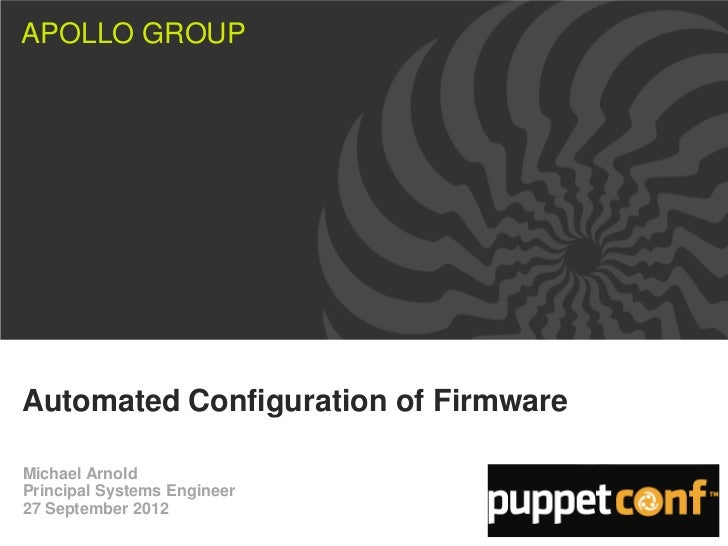 APOLLO GROUPAutomated Configuration of FirmwareMichael ArnoldPrincipal Systems Engineer27 September 2012