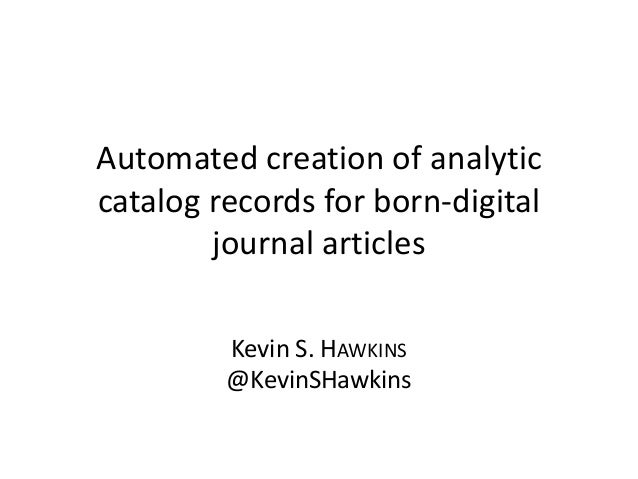 Automated creation of analytic catalog records for born-digital journal articles Kevin S. HAWKINS @KevinSHawkins