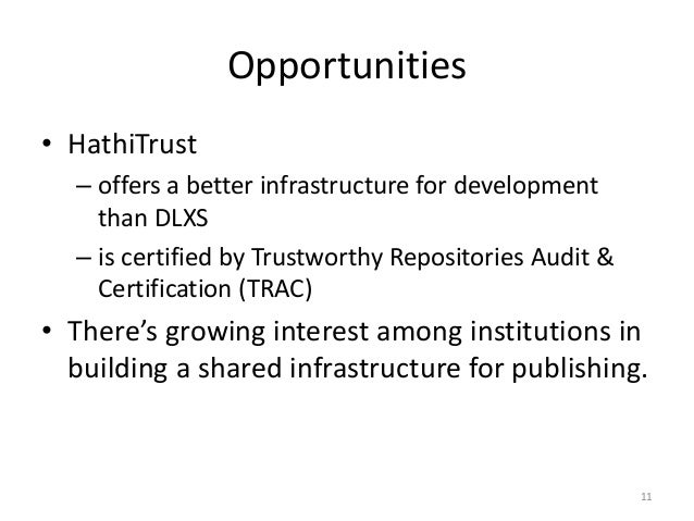 Opportunities • HathiTrust – offers a better infrastructure for development than DLXS – is certified by Trustworthy Reposi...