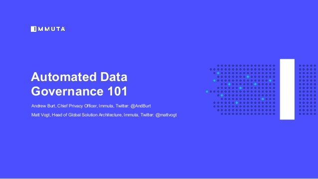 Automated Data Governance 101 Andrew Burt, Chief Privacy Officer, Immuta, Twitter: @AndBurt Matt Vogt, Head of Global Solu...