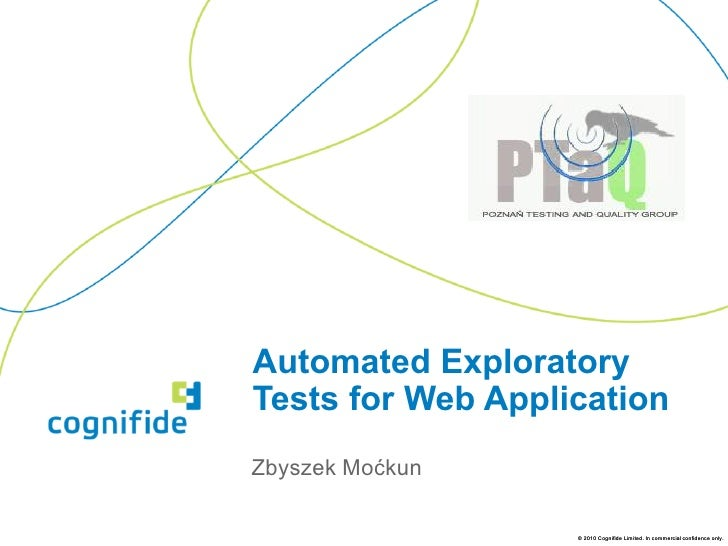 Automated ExploratoryTests for Web ApplicationZbyszek Moćkun                   © 2010 Cognifide Limited. In commercial con...