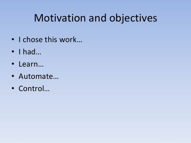 Motivation and objectives • • • • •  I chose this work… I had… Learn… Automate… Control…