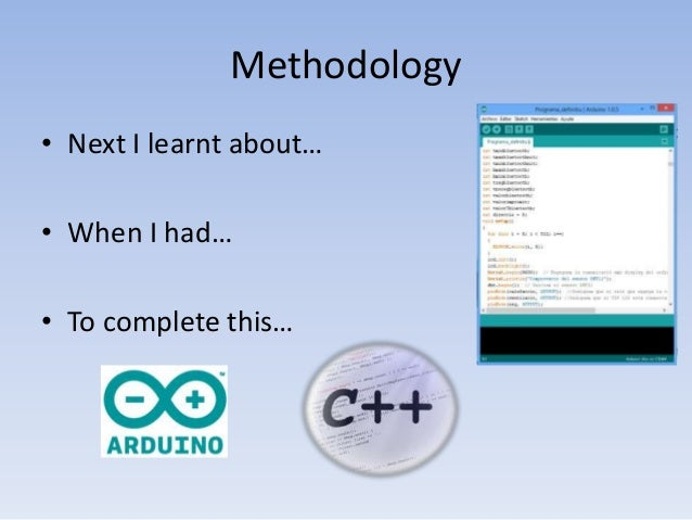 Methodology • Next I learnt about… • When I had… • To complete this…