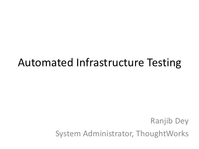 Automated Infrastructure Testing                                Ranjib Dey       System Administrator, ThoughtWorks