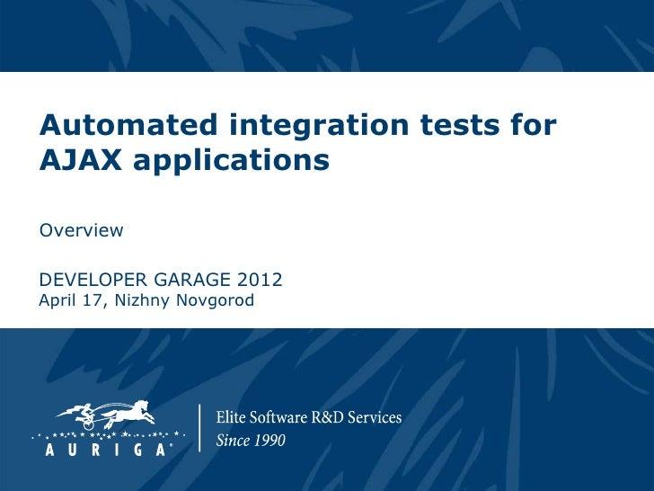 Automated integration tests forAJAX applicationsOverviewDEVELOPER GARAGE 2012April 17, Nizhny Novgorod