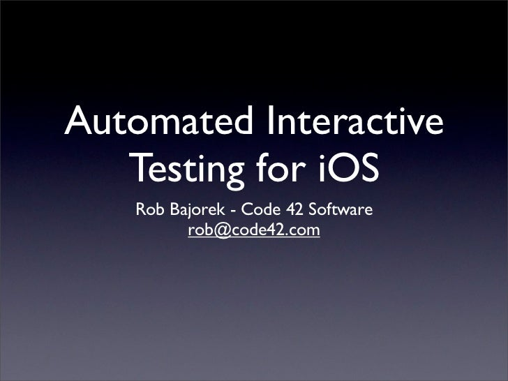 Automated Interactive   Testing for iOS   Rob Bajorek - Code 42 Software         rob@code42.com