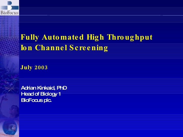 Fully Automated High Throughput Ion Channel Screening July 2003 Adrian Kinkaid, PhD Head of Biology 1 BioFocus plc.