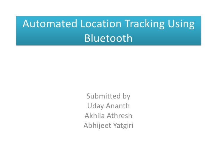 Automated Location Tracking Using Bluetooth <br />Submitted by <br />UdayAnanth<br />AkhilaAthresh<br />AbhijeetYatgiri<br />