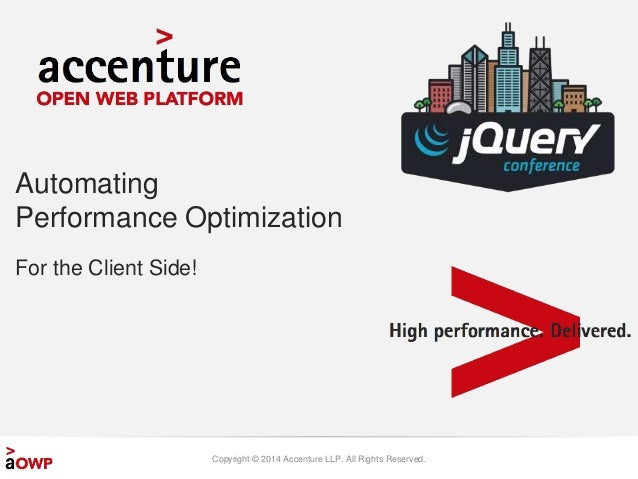 Automating  Performance Optimization  Copyright © 2014 Accenture LLP. All Rights Reserved.  For the Client Side!
