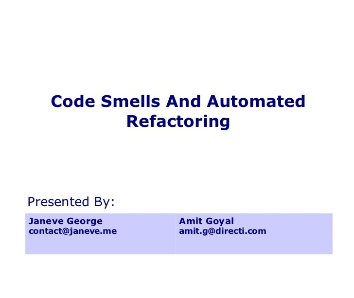 Code Smells And Automated Refactoring Janeve George [email_address] Amit Goyal [email_address] Presented By: