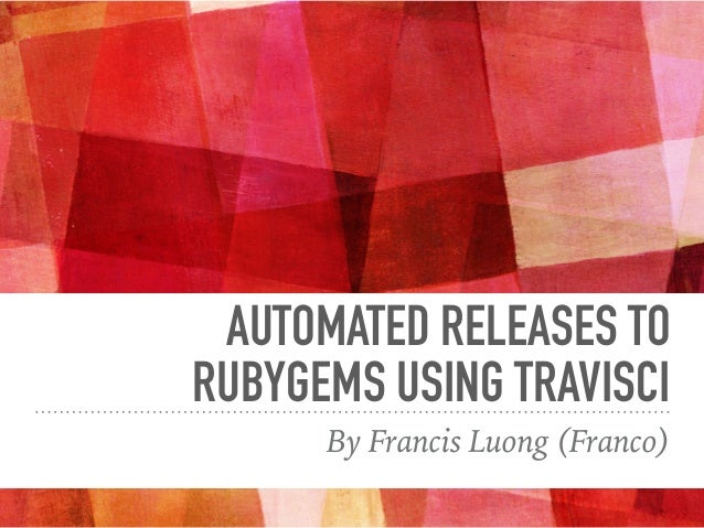 AUTOMATED RELEASES TO RUBYGEMS USING TRAVISCI By Francis Luong (Franco)