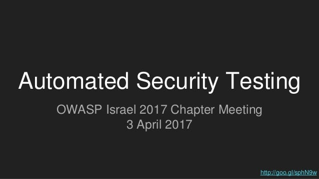 Automated Security Testing OWASP Israel 2017 Chapter Meeting 3 April 2017 http://goo.gl/sphN9w