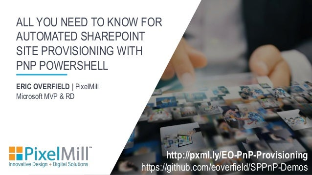 ERIC OVERFIELD | PixelMill Microsoft MVP & RD ALL YOU NEED TO KNOW FOR AUTOMATED SHAREPOINT SITE PROVISIONING WITH PNP POW...