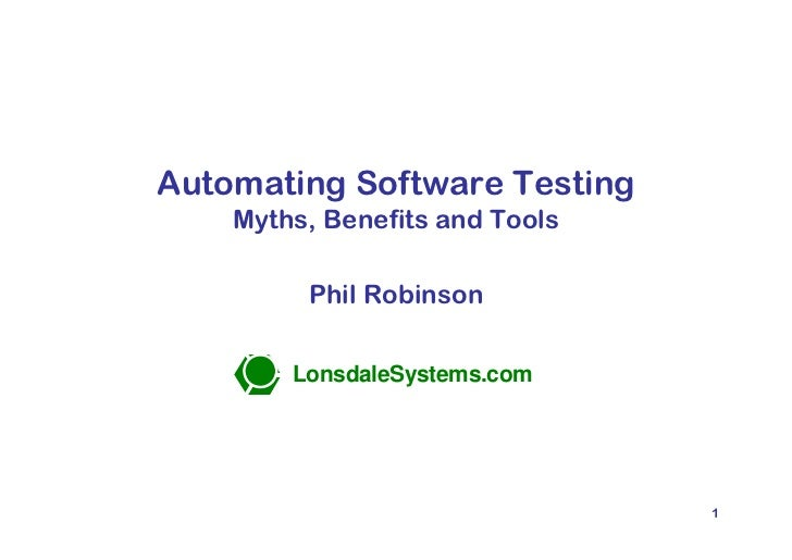 Automating Software Testing                Myths, Benefits and Tools                       Phil Robinson                  ...
