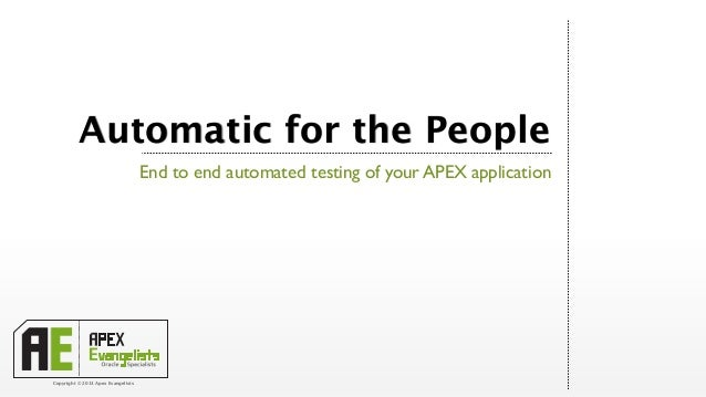 Automatic for the People                                    End to end automated testing of your APEX applicationCopyright...