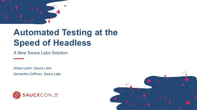 Automated Testing at the Speed of Headless A New Sauce Labs Solution Alissa Lydon, Sauce Labs Samantha Coffman, Sauce Labs