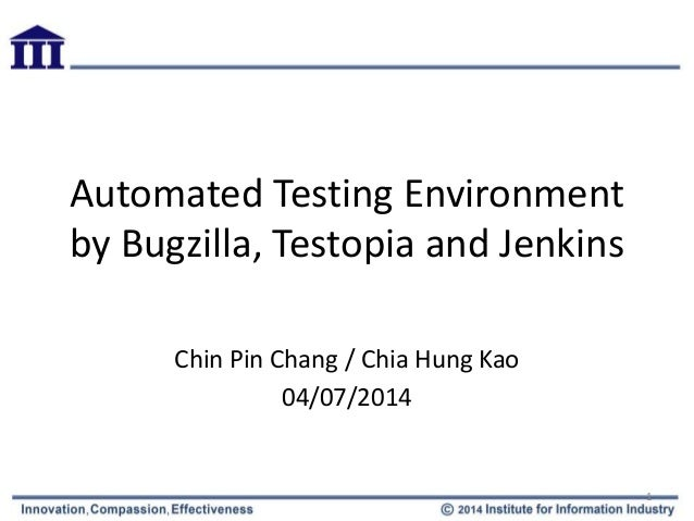 Automated Testing Environment by Bugzilla, Testopia and Jenkins Chin Pin Chang / Chia Hung Kao 04/07/2014 1