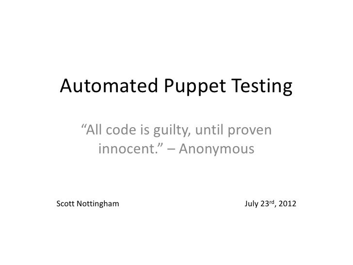 "Automated Puppet Testing      ""All code is guilty, until proven         innocent."" – AnonymousScott Nottingham            ..."