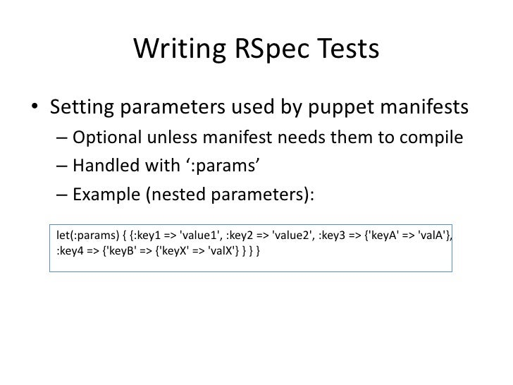 Writing RSpec Tests• Setting parameters used by puppet manifests  – Optional unless manifest needs them to compile  – Hand...