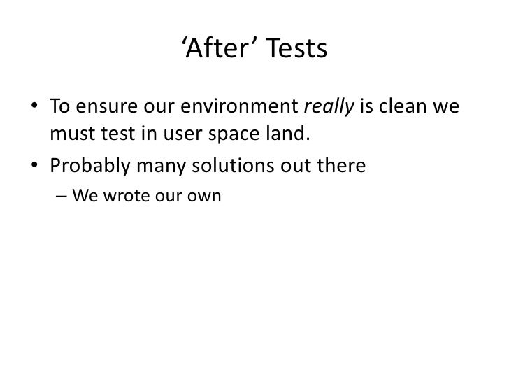 'After' Tests• To ensure our environment really is clean we  must test in user space land.• Probably many solutions out th...