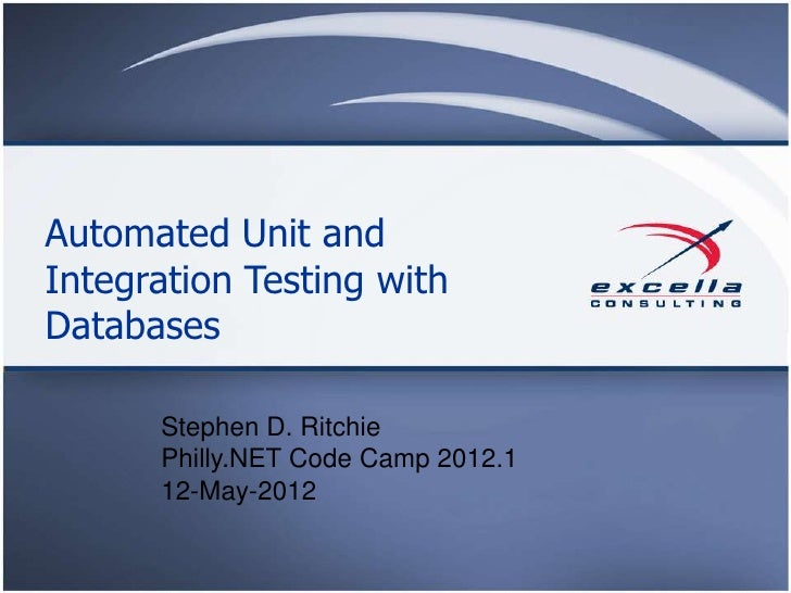 Automated Unit andIntegration Testing withDatabases      Stephen D. Ritchie      Philly.NET Code Camp 2012.1      12-May-2...