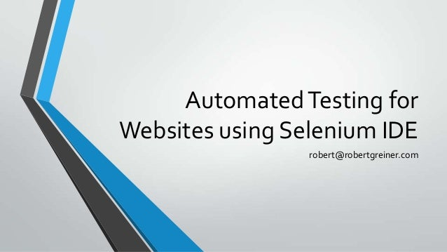 Automated Testing for Websites using Selenium IDE robert@robertgreiner.com