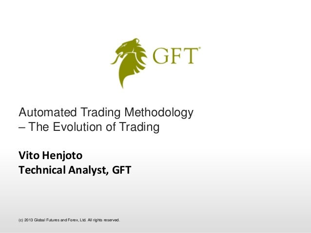 Automated Trading Methodology– The Evolution of TradingVito HenjotoTechnical Analyst, GFT(c) 2013 Global Futures and Forex...